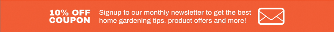 Signup to our monthly newsletter to get the best home gardening tips, product offers and more!